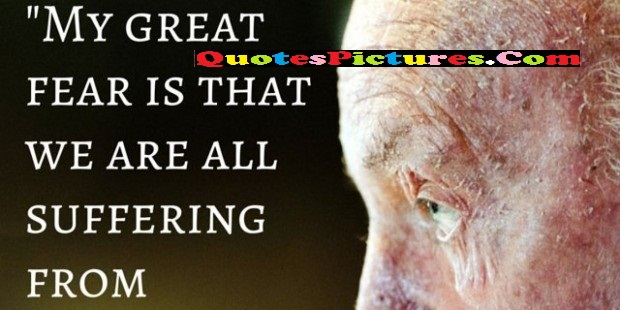 Perfect Human Rights Quote - My Great Fear Is That We Are All Suffering From.