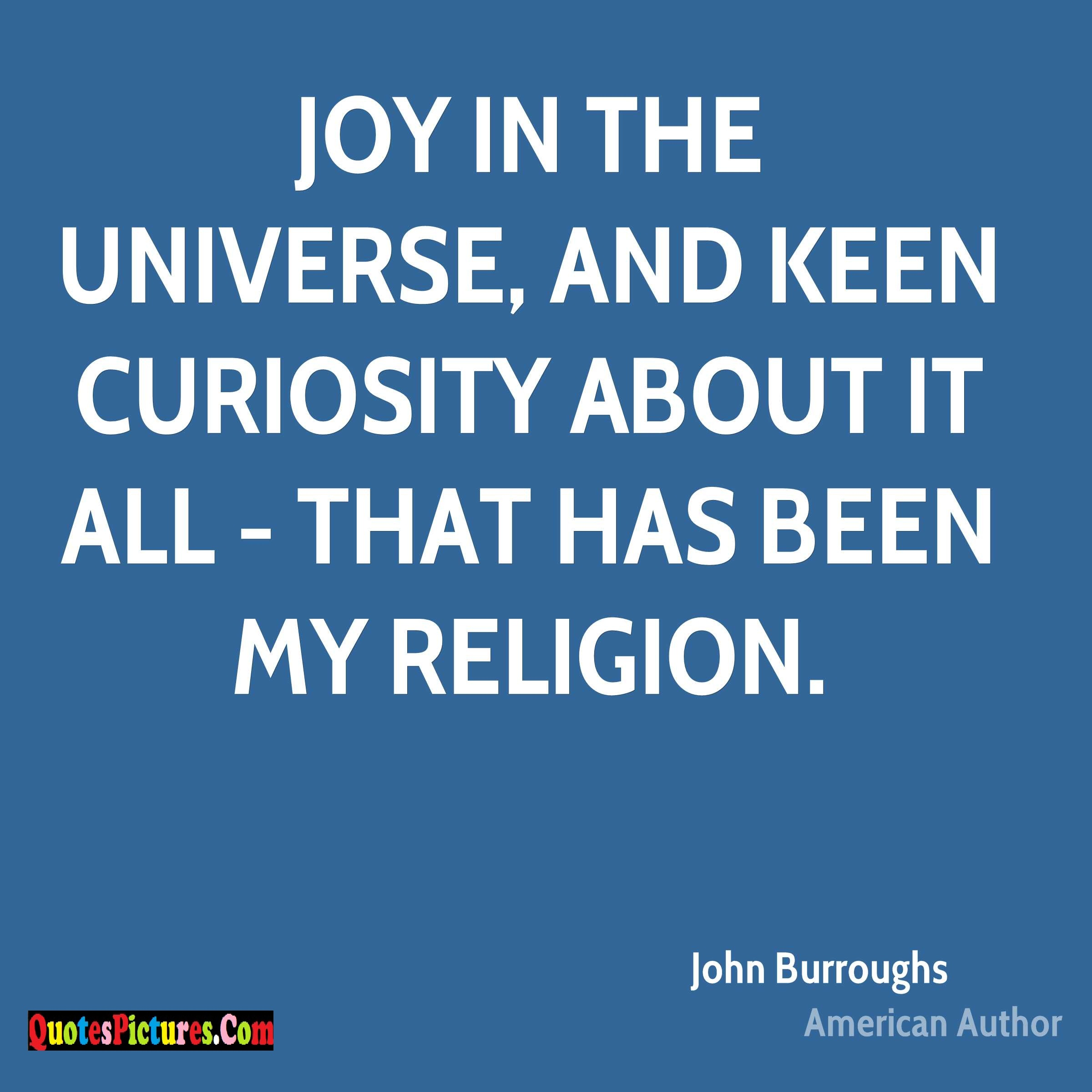 Perfect Joy Quote - Joy In The Universe, And Keen Curiosity About It All - That Has Been My Religion. - John Burroughs