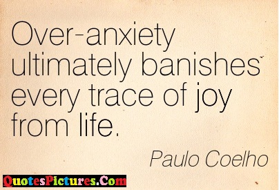 Perfect Joy Quote - Over Anxiety Ultimately Banishes Every Trace Of Joy From Life. - Paulo Coelho