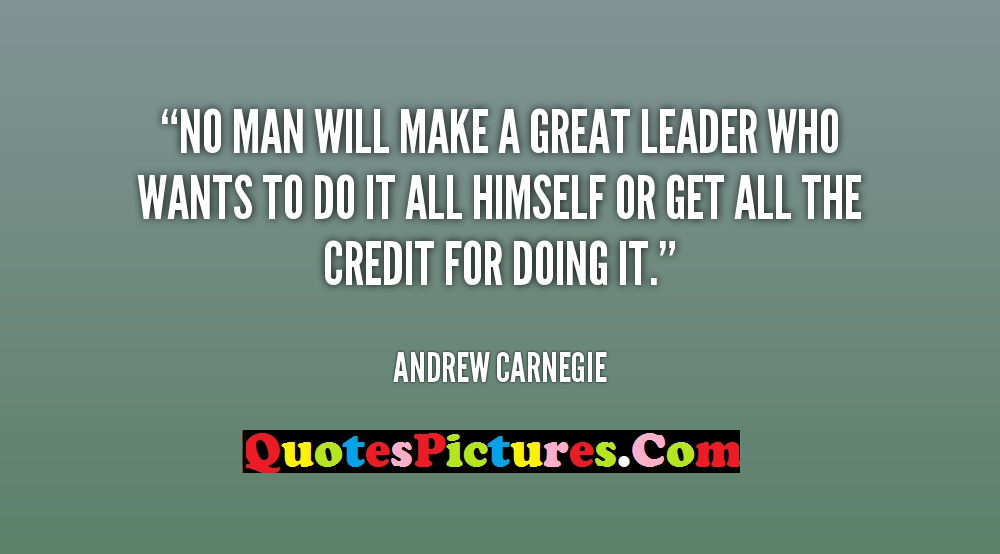 Perfect Leadership Quote - No Man Will Make A Great Leader Who Wants To Do It All Himself Or get All The Credit For Doinf It. - Andrew Carnegie