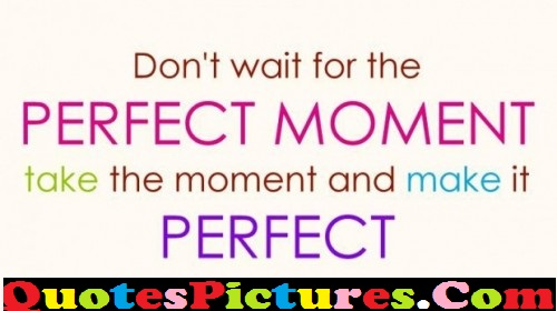 Perfect Life Quote - Do Not Wait For The Perfect Moment