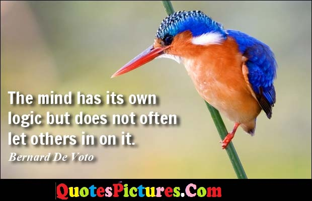 Perfect Logic Quote - The Mind Has Its own Logic But Does Not Often Let Others in On It. - Bernard De Voto