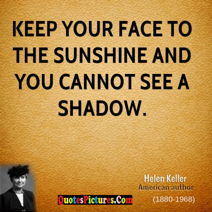 Perfect Nature Quote - Keep Your Face TO The Sunshine And You Cannot See A Shadow. - Helen Keller