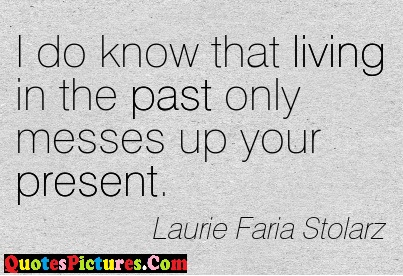 Perfect Past Quote - I Do Know That Living In The Past Only Messes Up Your Present. - Laurie Faria Stolarz