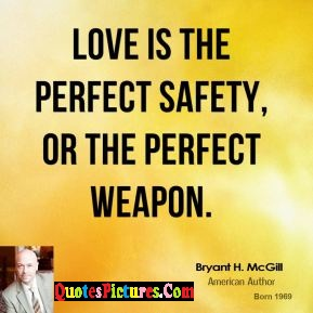 Perfect Safety Quote - Love Is The Perfect Safety, Or The Perfect Weapon.