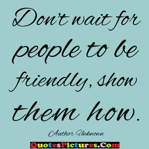 Perfect Thank You Quote - Dont Wait For People To Be Friendly Show Them How. Author Unknown