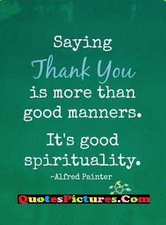 Perfect Thank You Quote - Saying Thank You Is More Than Good Manners. It's Good Spirituality.