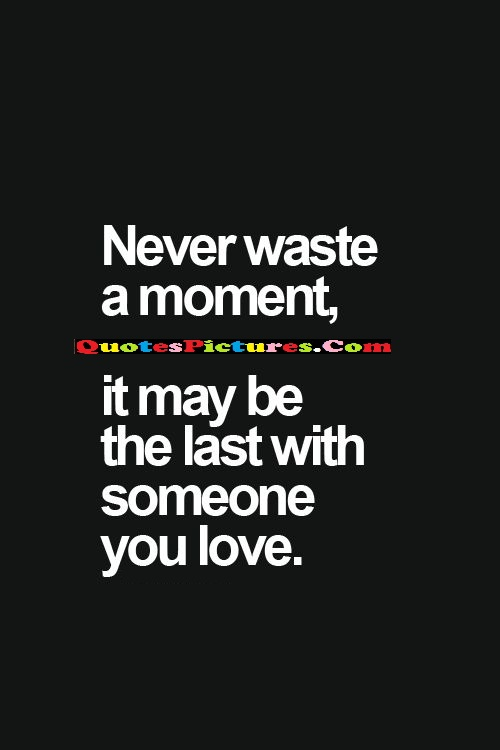 Perfect Time Quote - Never Waste A Moment, It May Be The Last With Someone You Love.