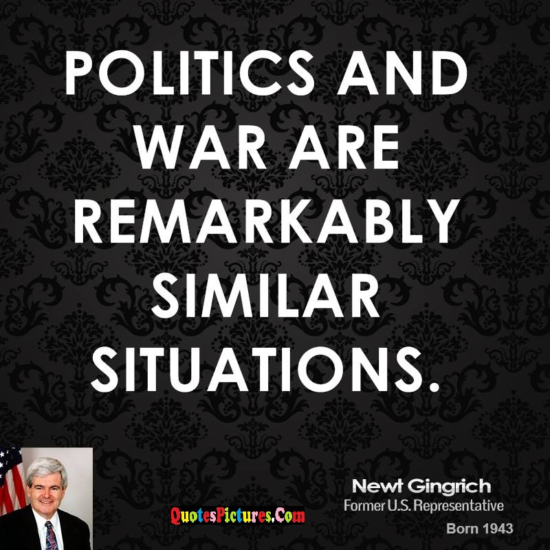 Perfect War Quote - Politics And War Are Remarkably Similar Situations. - Newt Gingrich