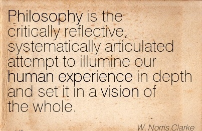 Philosophy is the critically reflective, systematically articulated attempt to illumine our human experience in depth and set it in a vision of the whole.