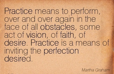 Practice means to perform, over and over again in the face of all obstacles, some act of vision, of faith, of desire. Practice is a means of inviting the perfection desired.