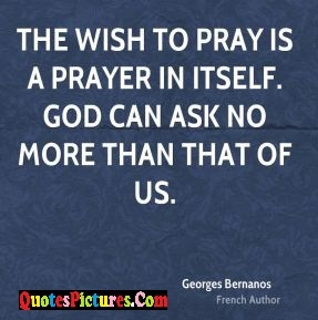 Prayer Quote - The Wish To Pray Is A Prayer In Itself. God Can Ask No More Than That Of Us.