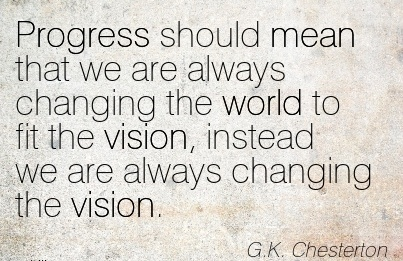 Progress should mean that we are always changing the world to fit the vision, instead we are always changing the vision.