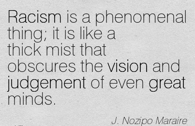 Racism is a phenomenal thing it is like a thick mist that obscures the vision and judgement of even great minds.