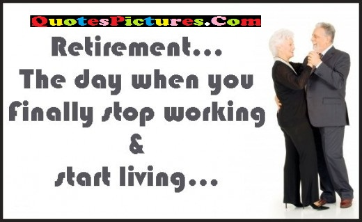Retirement Quote - The Day When You Finally Stop Working.