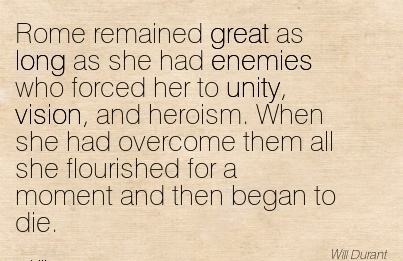 Rome remained great as long as she had enemies who forced her to unity, vision, and heroism. When she had overcome them all she flourished for a moment and then began to die.