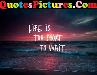 Short Life Quote - Life Is Too Short To Wait