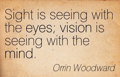 Sight is seeing with the eyes vision is seeing with the mind.