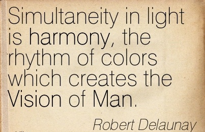 Simultaneity in light is harmony, the rhythm of colors which creates the Vision of Man.
