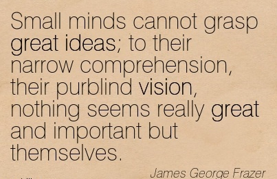 Small minds cannot grasp great ideas; to their narrow comprehension, their purblind vision, nothing seems really great and important but themselves.