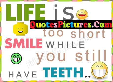 Smiling Life Quote - Life Is Too Short While Tou Still Have Teeth