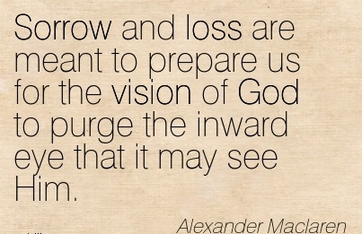 Sorrow and loss are meant to prepare us for the vision of God to purge the inward eye that it may see Him.