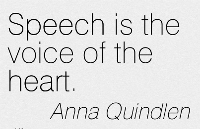 Speech is the voice of the heart.  - Anna Quindlen