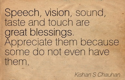 Speech, vision, sound, taste and touch are great blessings. Appreciate them because some do not even have them.