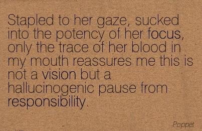 Stapled to her gaze, sucked into the potency of her focus, only the trace of her blood in my mouth reassures me this is not a vision but a hallucinogenic pause from responsibility.
