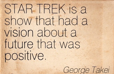 STAR TREK is a show that had a vision about a future that was positive.