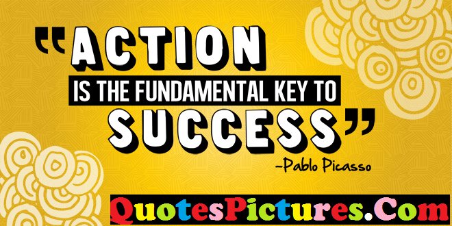 Success Life Quote - Action Is The Fundamental Key To Success  By Pablo Picasso