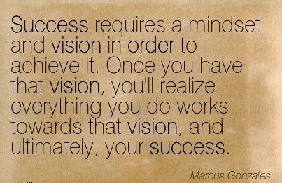 Success requires a mindset and vision in order to achieve it. Once you have that vision, you'll realize everything you do works towards that vision, and ultimately, your success.