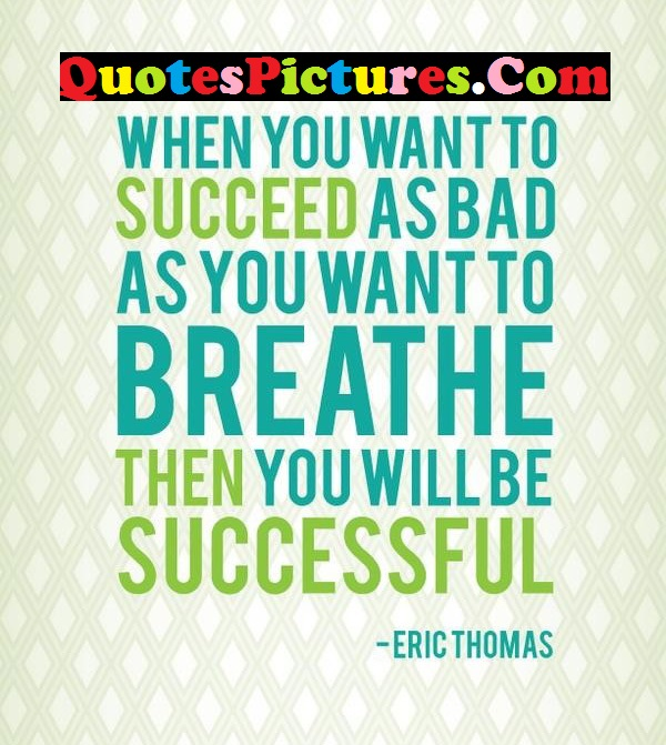 Successful Life Quote - When You Want To Succeed As Bad As You Want To Breathe By Eric Thomas
