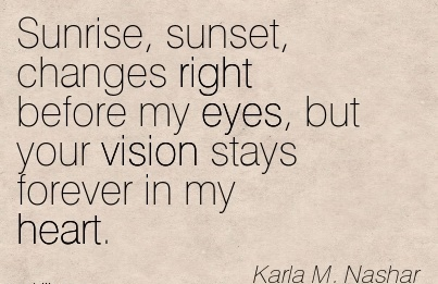 Sunrise, sunset, changes right before my eyes, but your vision stays forever in my heart.