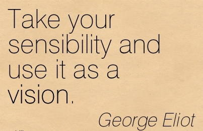 Take your sensibility and use it as a vision.