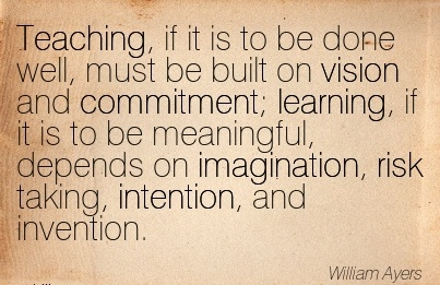 Teaching, if it is to be done well, must be built on vision and commitment; learning, if it is to be meaningful, depends on imagination, risk taking, intention, and invention.