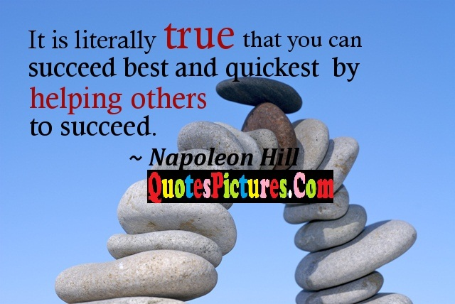 Teamwork Quote - It Is Literally True That You Can Succeed Best And Quickest By Helping Others To Suceed.