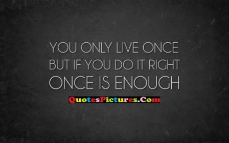 Thank You Quote - You Only Live Once But If You Do It Right Once Is Enough