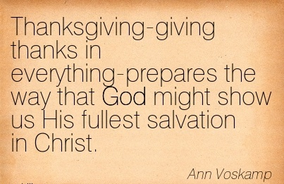Thanksgiving-giving thanks in everything-prepares the way that God might show us His fullest salvation in Christ.  - Ann Voskamp