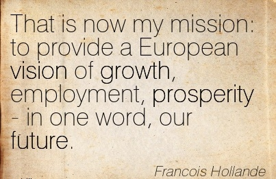 That is now my mission to provide a European vision of growth, employment, prosperity - in one word, our future.
