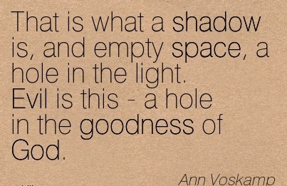 That is what a shadow is, and empty space, a hole in the light. Evil is this - a hole in the goodness of God.  - Ann Voskamp