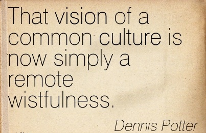 That vision of a common culture is now simply a remote wistfulness.