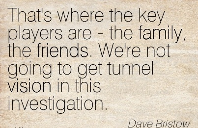 That's where the key players are - the family, the friends. We're not going to get tunnel vision in this investigation.