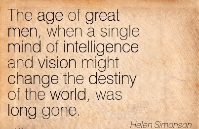 The age of great men, when a single mind of intelligence and vision might change the destiny of the world, was long gone.
