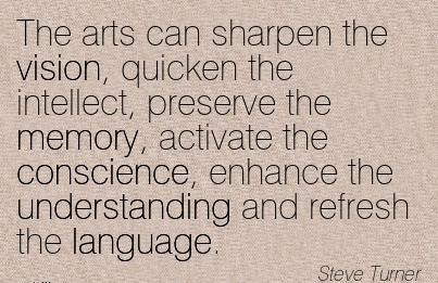 The arts can sharpen the vision, quicken the intellect, preserve the memory, activate the conscience, enhance the understanding and refresh the language.
