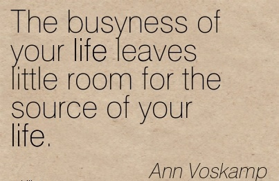 The busyness of your life leaves little room for the source of your life.  - Ann Voskamp