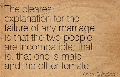 The clearest explanation for the failure of any marriage is that the two people are incompatible; that is, that one is male and the other female.  - Anna Quindlen