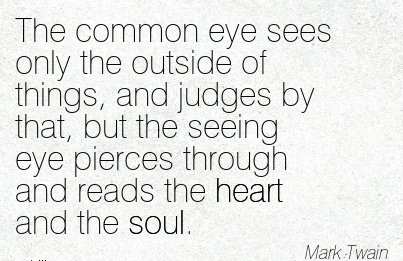 The common eye sees only the outside of things, and judges by that, but the seeing eye pierces through and reads the heart and the soul.