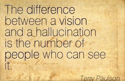 The difference between a vision and a hallucination is the number of people who can see it.