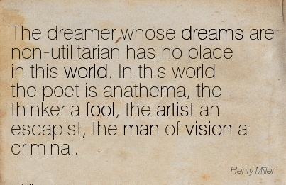 The dreamer whose dreams are non-utilitarian has no place in this world. In this world the poet is anathema, the thinker a fool, the artist an escapist, the man of vision a criminal.